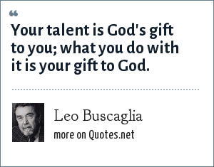 Leo Buscaglia: Your talent is God's gift to you; what you do with it is your gift to God.