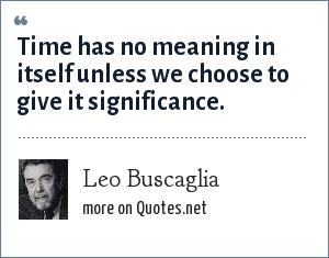 Leo Buscaglia: Time has no meaning in itself unless we choose to give it significance.