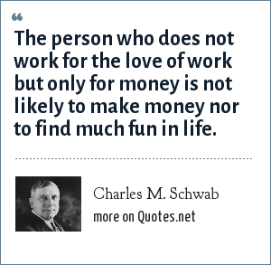 Charles M. Schwab: The person who does not work for the love of work but only for money is not likely to make money nor to find much fun in life.