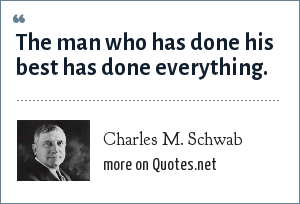 Charles M. Schwab: The man who has done his best has done everything.