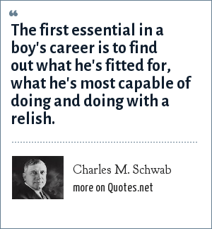 Charles M. Schwab: The first essential in a boy's career is to find out what he's fitted for, what he's most capable of doing and doing with a relish.