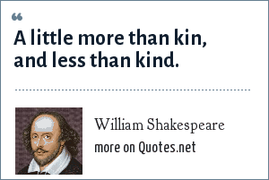 William Shakespeare: A little more than kin, and less than kind.