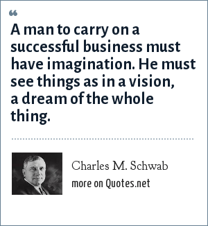 Charles M. Schwab: A man to carry on a successful business must have imagination. He must see things as in a vision, a dream of the whole thing.