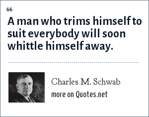 Charles M. Schwab: A man who trims himself to suit everybody will soon whittle himself away.
