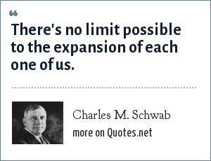 Charles M. Schwab: There's no limit possible to the expansion of each one of us.