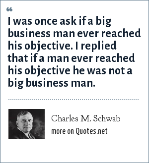 Charles M. Schwab: I was once ask if a big business man ever reached his objective. I replied that if a man ever reached his objective he was not a big business man.