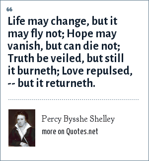 Percy Bysshe Shelley: Life may change, but it may fly not; Hope may vanish, but can die not; Truth be veiled, but still it burneth; Love repulsed, -- but it returneth.