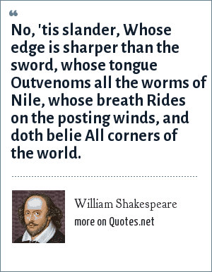 William Shakespeare: No, 'tis slander, Whose edge is sharper than the sword, whose tongue Outvenoms all the worms of Nile, whose breath Rides on the posting winds, and doth belie All corners of the world.