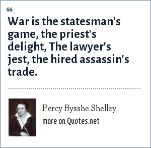 Percy Bysshe Shelley: War is the statesman's game, the priest's delight, The lawyer's jest, the hired assassin's trade.