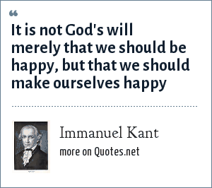 Immanuel Kant: It is not God's will merely that we should be happy, but that we should make ourselves happy