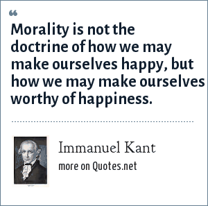 Immanuel Kant: Morality is not the doctrine of how we may make ourselves happy, but how we may make ourselves worthy of happiness.