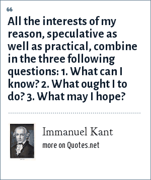Immanuel Kant: All the interests of my reason, speculative as well as practical, combine in the three following questions: 1. What can I know? 2. What ought I to do? 3. What may I hope?