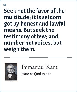 Immanuel Kant: Seek not the favor of the multitude; it is seldom got by honest and lawful means. But seek the testimony of few; and number not voices, but weigh them.
