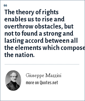 Giuseppe Mazzini: The theory of rights enables us to rise and overthrow obstacles, but not to found a strong and lasting accord between all the elements which compose the nation.