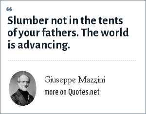 Giuseppe Mazzini: Slumber not in the tents of your fathers. The world is advancing.