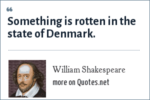 William Shakespeare: Something is rotten in the state of Denmark.
