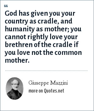 Giuseppe Mazzini: God has given you your country as cradle, and humanity as mother; you cannot rightly love your brethren of the cradle if you love not the common mother.
