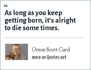 Orson Scott Card: As long as you keep getting born, it's alright to die some times.