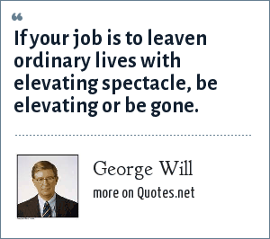 George Will: If your job is to leaven ordinary lives with elevating spectacle, be elevating or be gone.