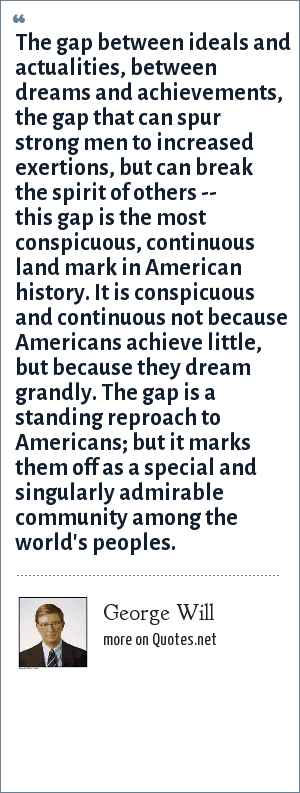 George Will: The gap between ideals and actualities, between dreams and achievements, the gap that can spur strong men to increased exertions, but can break the spirit of others -- this gap is the most conspicuous, continuous land mark in American history. It is conspicuous and continuous not because Americans achieve little, but because they dream grandly. The gap is a standing reproach to Americans; but it marks them off as a special and singularly admirable community among the world's peoples.