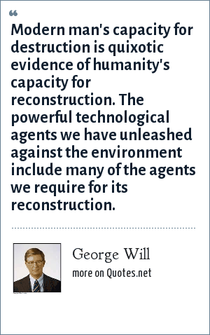 George Will: Modern man's capacity for destruction is quixotic evidence of humanity's capacity for reconstruction. The powerful technological agents we have unleashed against the environment include many of the agents we require for its reconstruction.