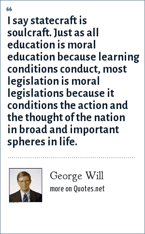 George Will: I say statecraft is soulcraft. Just as all education is moral education because learning conditions conduct, most legislation is moral legislations because it conditions the action and the thought of the nation in broad and important spheres in life.