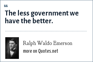 Ralph Waldo Emerson: The less government we have the better.