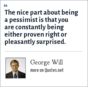 George Will: The nice part about being a pessimist is that you are constantly being either proven right or pleasantly surprised.