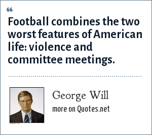George Will: Football combines the two worst features of American life. It is violence punctuated by committee meetings.
