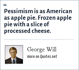 George Will: Pessimism is as American as apple pie. Frozen apple pie with a slice of processed cheese.