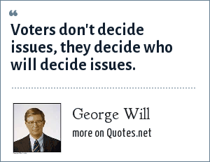 George Will: Voters don't decide issues, they decide who will decide issues.