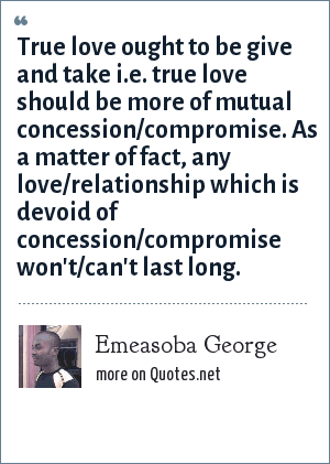 Emeasoba George: True love ought to be give and take i.e. true love should be more of mutual concession/compromise. As a matter of fact, any love/relationship which is devoid of concession/compromise won't/can't last long.