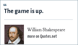 William Shakespeare: The game is up.