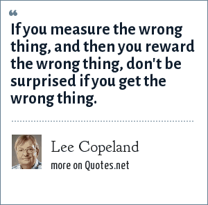 Lee Copeland: If you measure the wrong thing, and then you reward the wrong thing, don't be surprised if you get the wrong thing.