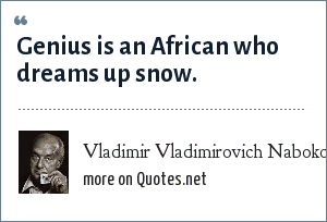 Vladimir Vladimirovich Nabokov: Genius is an African who dreams up snow.