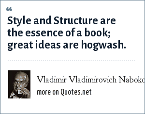 Vladimir Vladimirovich Nabokov: Style and Structure are the essence of a book; great ideas are hogwash.