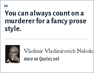 Vladimir Vladimirovich Nabokov: You can always count on a murderer for a fancy prose style.