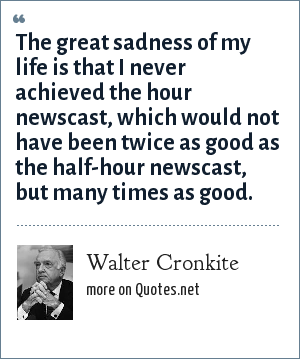 Walter Cronkite: The great sadness of my life is that I never achieved the hour newscast, which would not have been twice as good as the half-hour newscast, but many times as good.