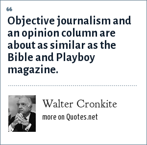 Walter Cronkite: Objective journalism and an opinion column are about as similar as the Bible and Playboy magazine.
