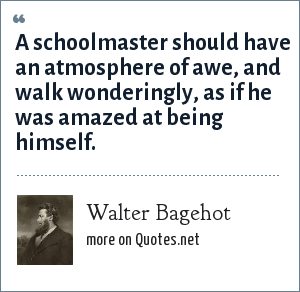 Walter Bagehot: A schoolmaster should have an atmosphere of awe, and walk wonderingly, as if he was amazed at being himself.