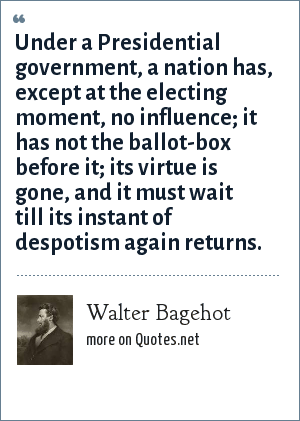 Walter Bagehot: Under a Presidential government, a nation has, except at the electing moment, no influence; it has not the ballot-box before it; its virtue is gone, and it must wait till its instant of despotism again returns.
