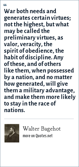 Walter Bagehot: War both needs and generates certain virtues; not the highest, but what may be called the preliminary virtues, as valor, veracity, the spirit of obedience, the habit of discipline. Any of these, and of others like them, when possessed by a nation, and no matter how generated, will give them a military advantage, and make them more likely to stay in the race of nations.