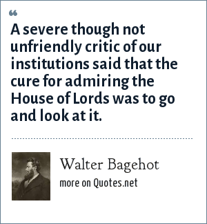 Walter Bagehot: A severe though not unfriendly critic of our institutions said that the cure for admiring the House of Lords was to go and look at it.