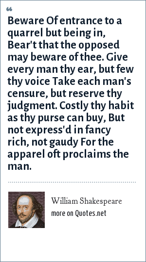 William Shakespeare: Beware Of entrance to a quarrel but being in, Bear't that the opposed may beware of thee. Give every man thy ear, but few thy voice Take each man's censure, but reserve thy judgment. Costly thy habit as thy purse can buy, But not express'd in fancy rich, not gaudy For the apparel oft proclaims the man.