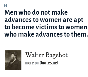Walter Bagehot: Men who do not make advances to women are apt to become victims to women who make advances to them.