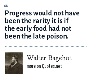 Walter Bagehot: Progress would not have been the rarity it is if the early food had not been the late poison.