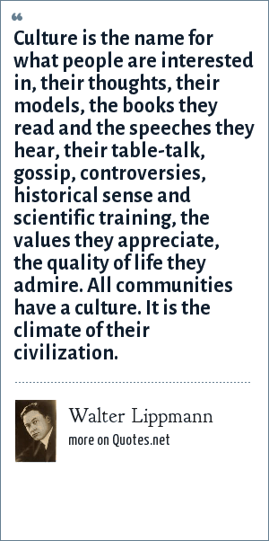 Walter Lippmann: Culture is the name for what people are interested in, their thoughts, their models, the books they read and the speeches they hear, their table-talk, gossip, controversies, historical sense and scientific training, the values they appreciate, the quality of life they admire. All communities have a culture. It is the climate of their civilization.