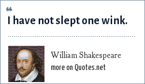William Shakespeare: I have not slept one wink.