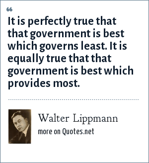 Walter Lippmann: It is perfectly true that that government is best which governs least. It is equally true that that government is best which provides most.