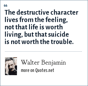Walter Benjamin: The destructive character lives from the feeling, not that life is worth living, but that suicide is not worth the trouble.